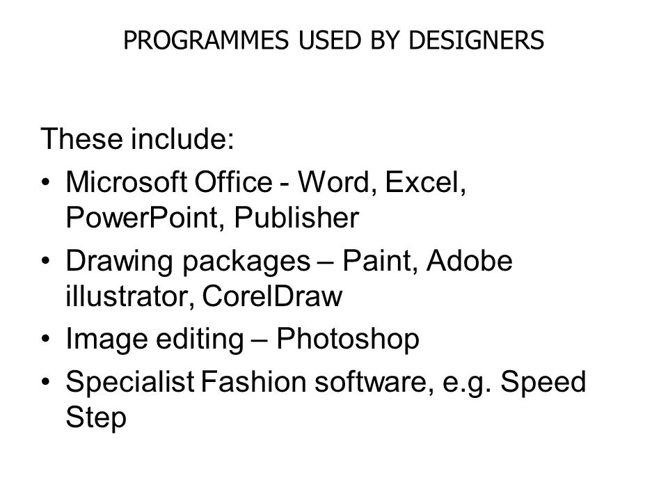 PROGRAMMES USED BY DESIGNERS These include: Microsoft Office - Word, Excel, PowerPoint, Publisher Drawing packages – Paint, Adobe illustrator, CorelDr
