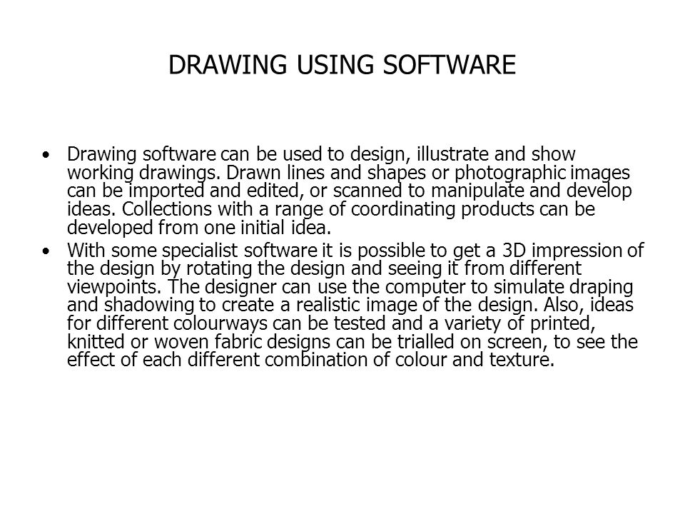 DRAWING USING SOFTWARE Drawing software can be used to design, illustrate and show working drawings. Drawn lines and shapes or photographic images can