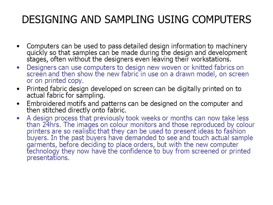 DESIGNING AND SAMPLING USING COMPUTERS Computers can be used to pass detailed design information to machinery quickly so that samples can be made duri