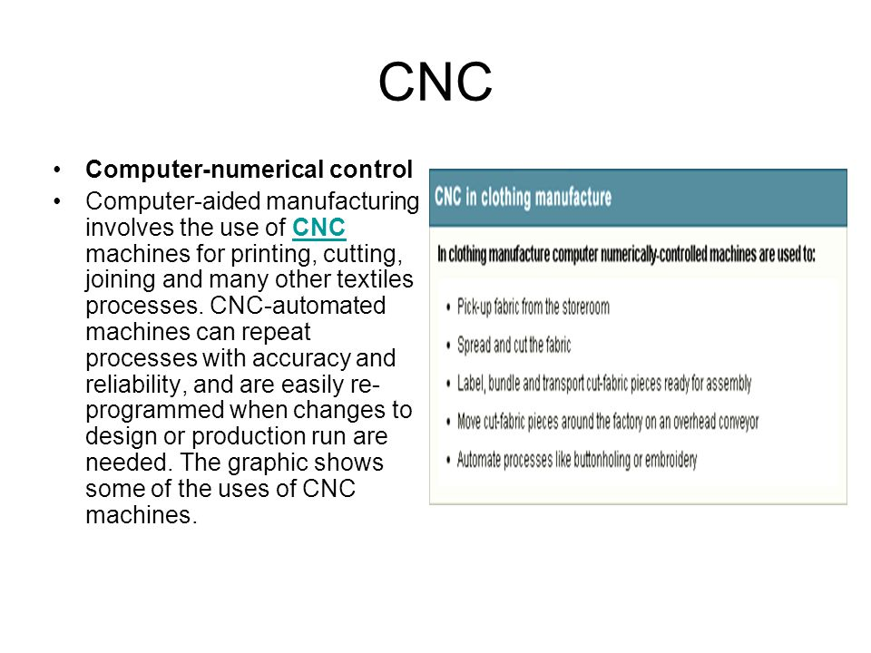 CNC Computer-numerical control Computer-aided manufacturing involves the use of CNC machines for printing, cutting, joining and many other textiles pr