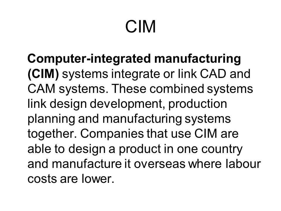 CIM Computer-integrated manufacturing (CIM) systems integrate or link CAD and CAM systems. These combined systems link design development, production