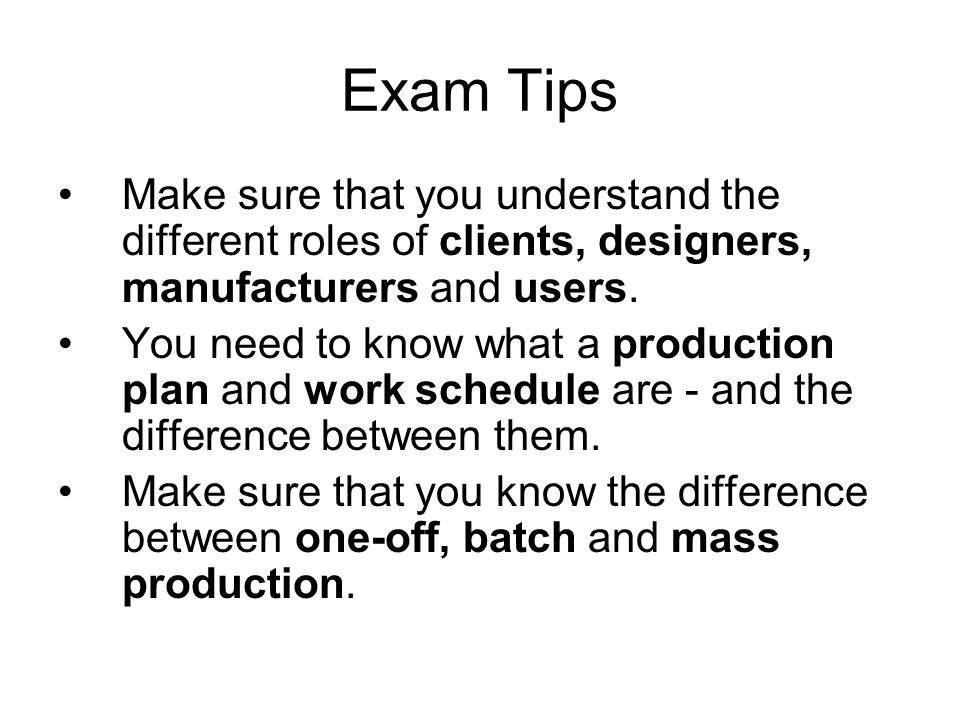 Exam Tips Make sure that you understand the different roles of clients, designers, manufacturers and users. You need to know what a production plan an