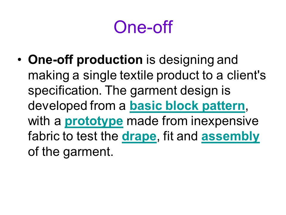 One-off One-off production is designing and making a single textile product to a client's specification. The garment design is developed from a basic