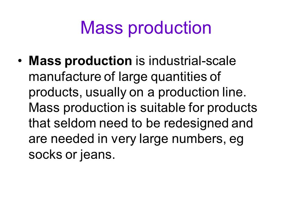 Mass production Mass production is industrial-scale manufacture of large quantities of products, usually on a production line. Mass production is suit