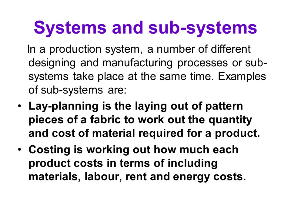Systems and sub-systems In a production system, a number of different designing and manufacturing processes or sub- systems take place at the same tim