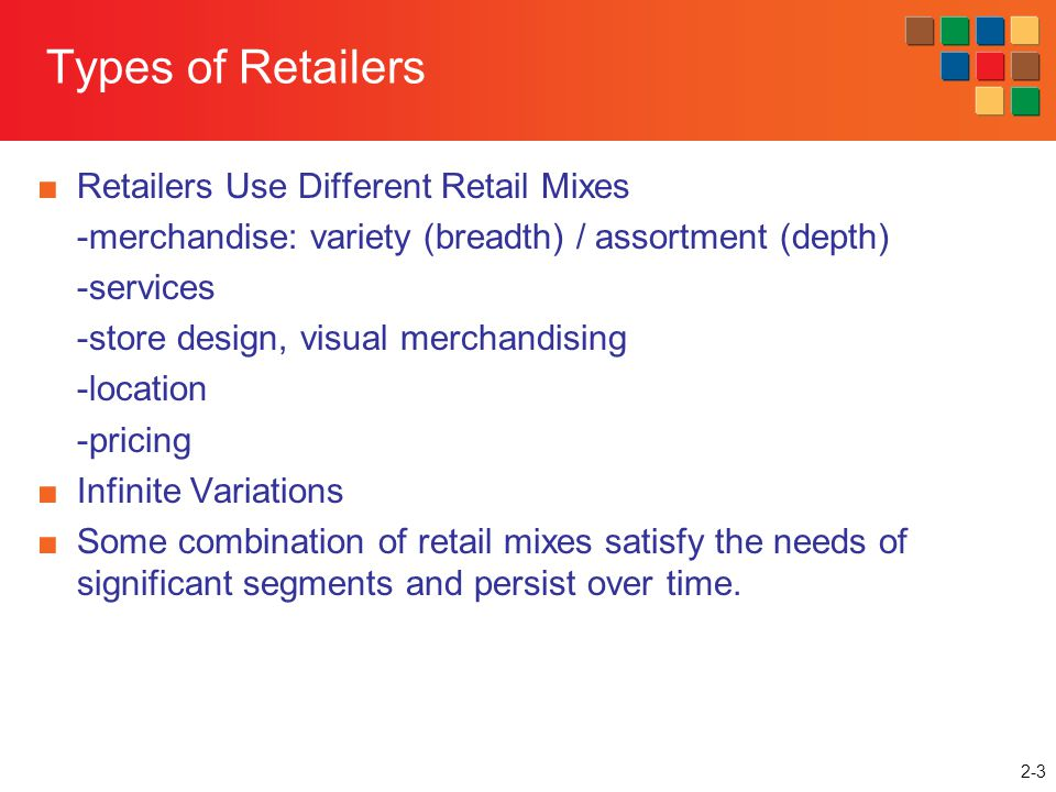 2-3 Types of Retailers Retailers Use Different Retail Mixes -merchandise: variety (breadth) / assortment (depth) -services -store design, visual merch