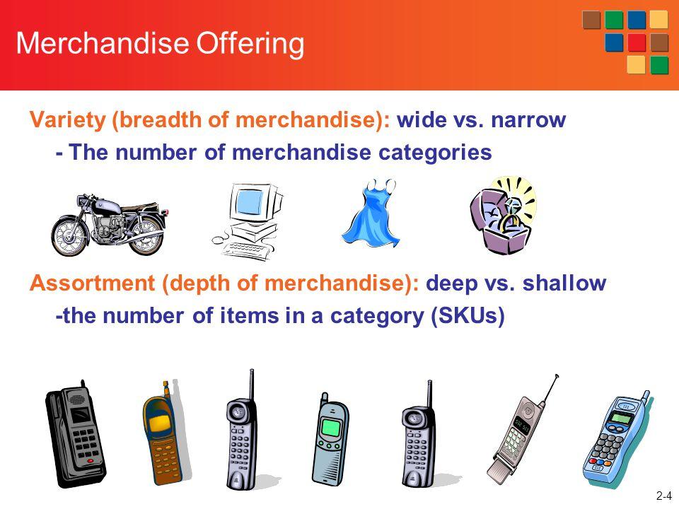 2-4 Merchandise Offering Variety (breadth of merchandise): wide vs. narrow - The number of merchandise categories Assortment (depth of merchandise): d