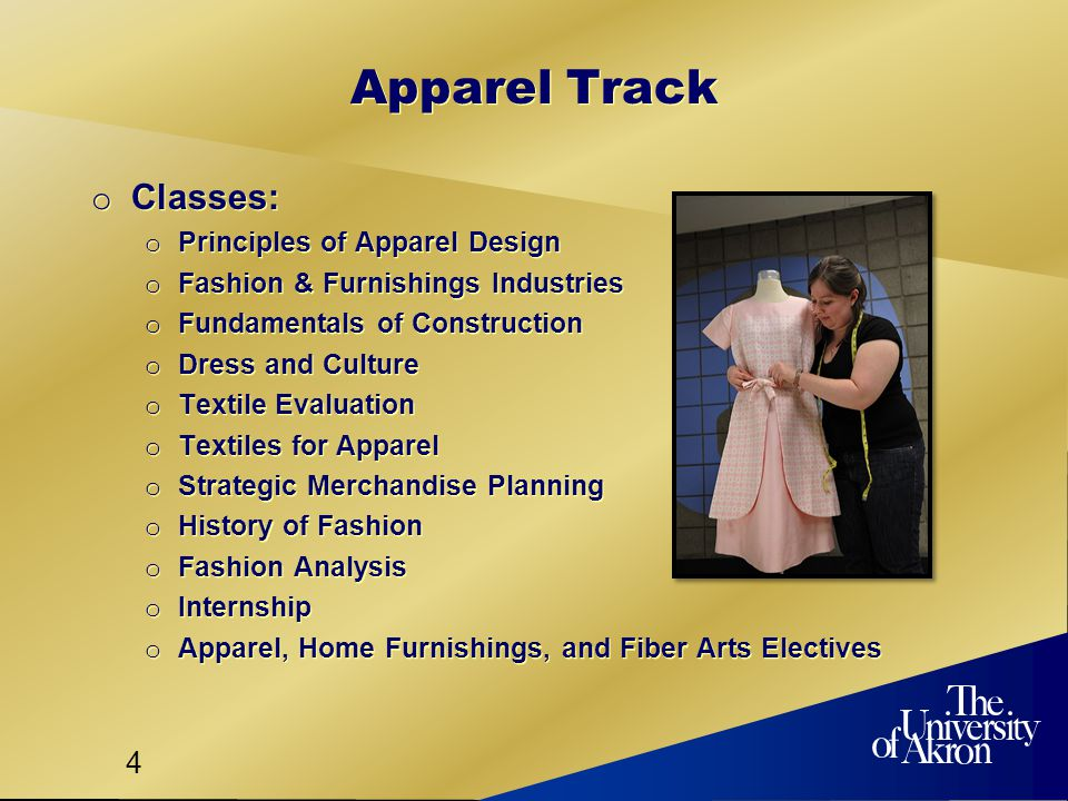 4 Apparel Track o Classes: o Principles of Apparel Design o Fashion & Furnishings Industries o Fundamentals of Construction o Dress and Culture o Textile Evaluation o Textiles for Apparel o Strategic Merchandise Planning o History of Fashion o Fashion Analysis o Internship o Apparel, Home Furnishings, and Fiber Arts Electives o Classes: o Principles of Apparel Design o Fashion & Furnishings Industries o Fundamentals of Construction o Dress and Culture o Textile Evaluation o Textiles for Apparel o Strategic Merchandise Planning o History of Fashion o Fashion Analysis o Internship o Apparel, Home Furnishings, and Fiber Arts Electives