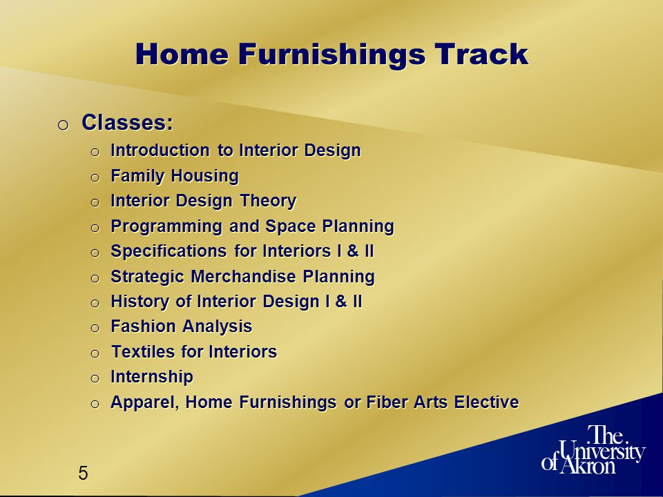 5 Home Furnishings Track o Classes: o Introduction to Interior Design o Family Housing o Interior Design Theory o Programming and Space Planning o Specifications for Interiors I & II o Strategic Merchandise Planning o History of Interior Design I & II o Fashion Analysis o Textiles for Interiors o Internship o Apparel, Home Furnishings or Fiber Arts Elective o Classes: o Introduction to Interior Design o Family Housing o Interior Design Theory o Programming and Space Planning o Specifications for Interiors I & II o Strategic Merchandise Planning o History of Interior Design I & II o Fashion Analysis o Textiles for Interiors o Internship o Apparel, Home Furnishings or Fiber Arts Elective