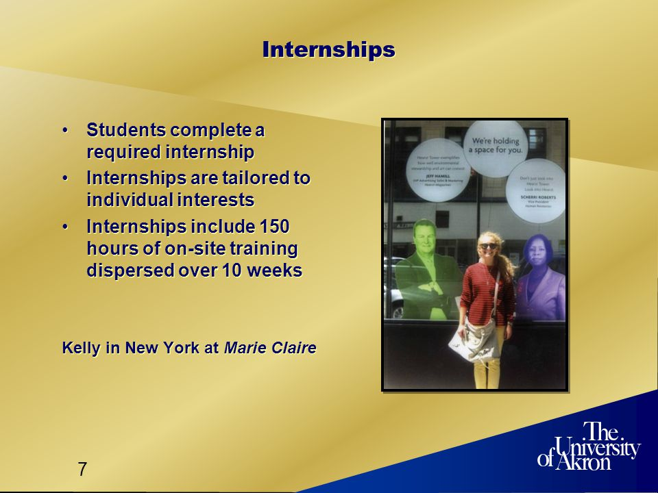 7 Internships Students complete a required internship Internships are tailored to individual interests Internships include 150 hours of on-site training dispersed over 10 weeks Kelly in New York at Marie Claire