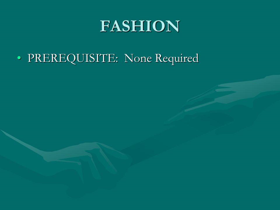 FASHION PREREQUISITE: None RequiredPREREQUISITE: None Required