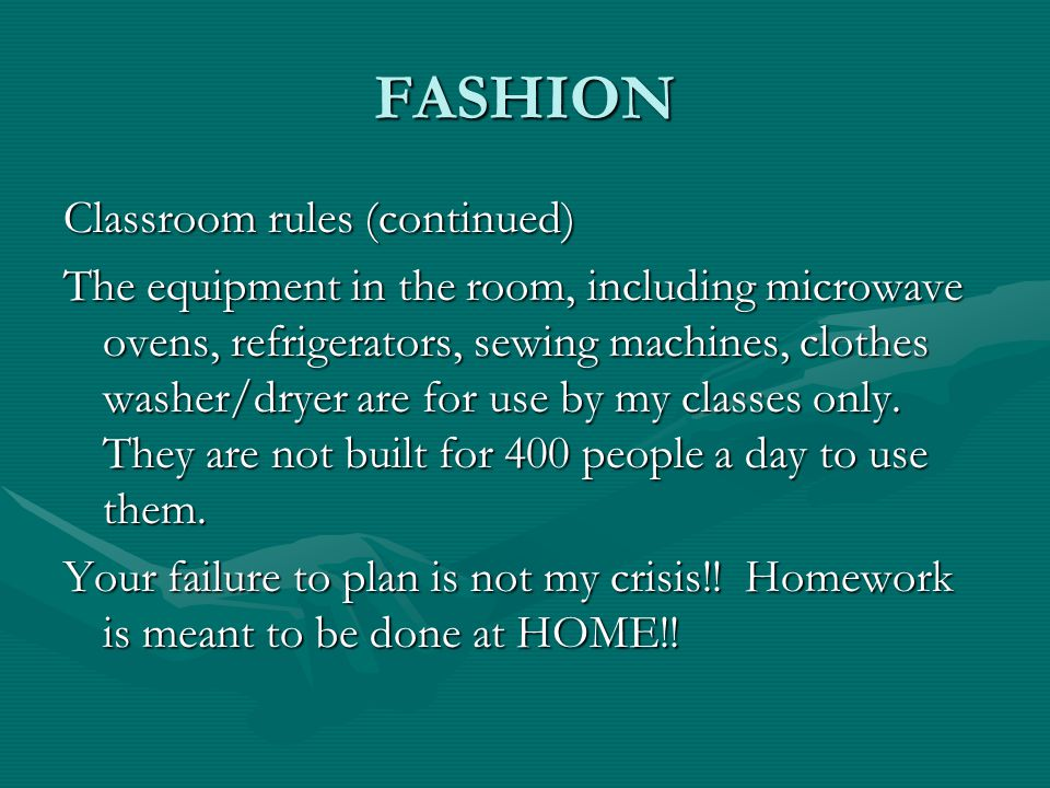 FASHION Classroom rules (continued) The equipment in the room, including microwave ovens, refrigerators, sewing machines, clothes washer/dryer are for use by my classes only.