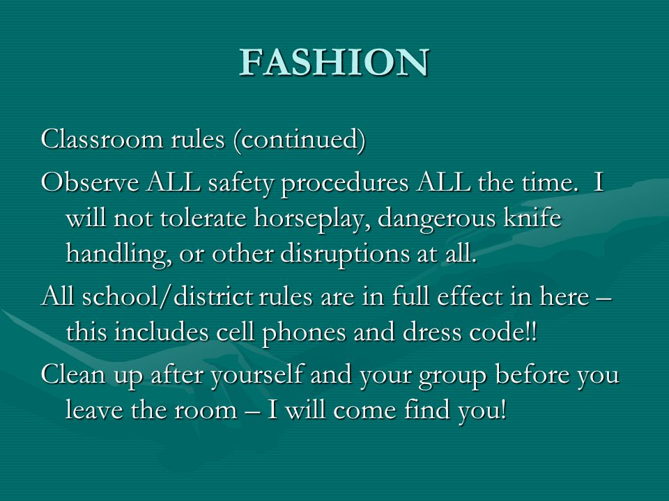 FASHION Classroom rules (continued) Observe ALL safety procedures ALL the time.