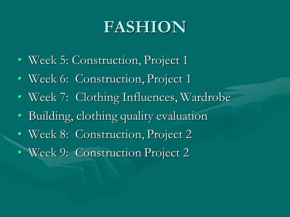 FASHION Week 10: Fashion History, The Fashion Industry, FashionWeek 10: Fashion History, The Fashion Industry, Fashion Designers, Computer lab projectDesigners, Computer lab project Week 11: Construction, Project 3Week 11: Construction, Project 3 Week 12: Construction, Project 3Week 12: Construction, Project 3 Week 13: Construction, Project 3Week 13: Construction, Project 3 Week 14: The textile industry, Fibers, Finishes,Week 14: The textile industry, Fibers, Finishes, Textile weave constructionTextile weave construction Week 15: Construction, Project 4Week 15: Construction, Project 4 Week 16: Construction, Project 4Week 16: Construction, Project 4