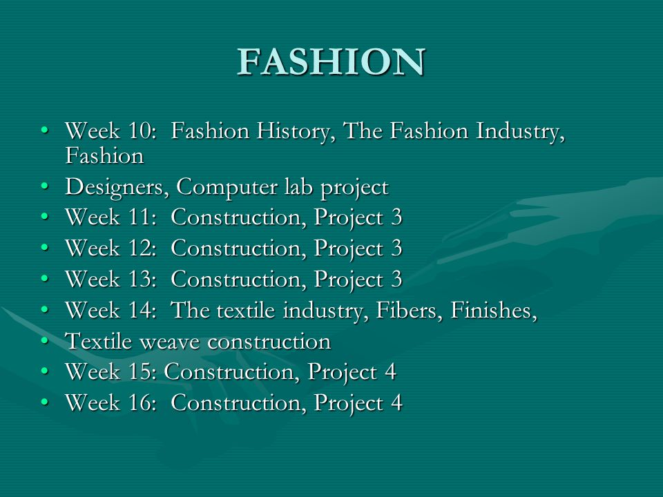 FASHION Week 10: Fashion History, The Fashion Industry, FashionWeek 10: Fashion History, The Fashion Industry, Fashion Designers, Computer lab projectDesigners, Computer lab project Week 11: Construction, Project 3Week 11: Construction, Project 3 Week 12: Construction, Project 3Week 12: Construction, Project 3 Week 13: Construction, Project 3Week 13: Construction, Project 3 Week 14: The textile industry, Fibers, Finishes,Week 14: The textile industry, Fibers, Finishes, Textile weave constructionTextile weave construction Week 15: Construction, Project 4Week 15: Construction, Project 4 Week 16: Construction, Project 4Week 16: Construction, Project 4