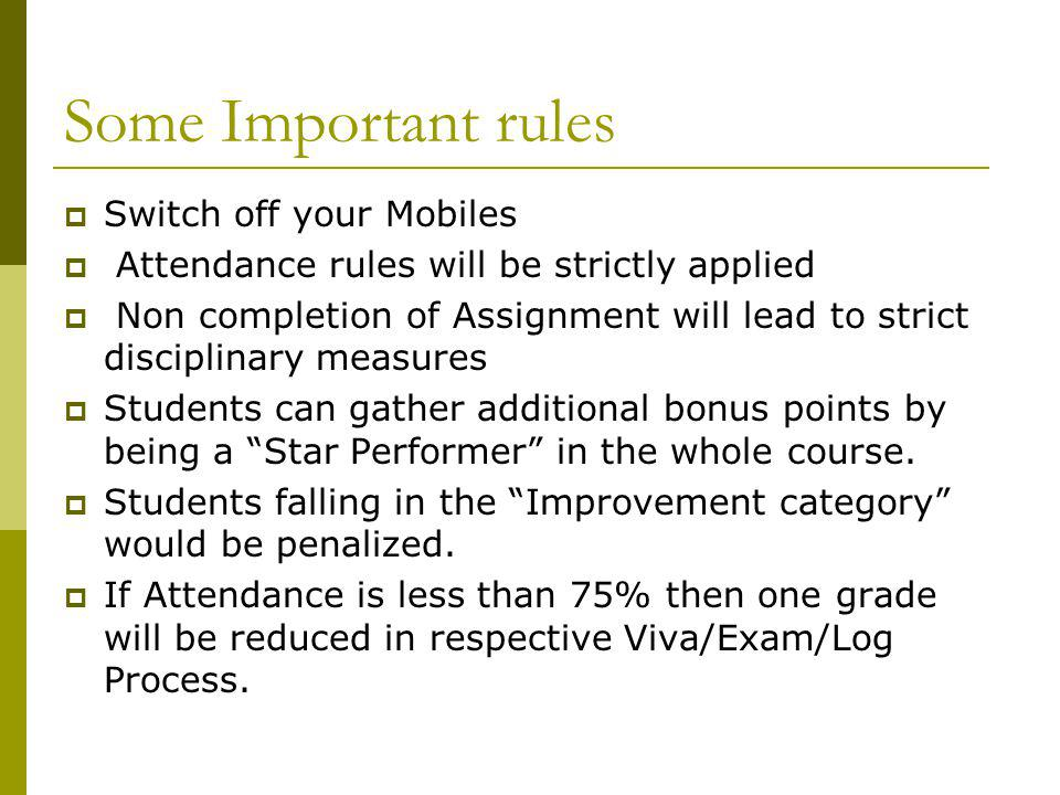 Some Important rules Switch off your Mobiles Attendance rules will be strictly applied Non completion of Assignment will lead to strict disciplinary measures Students can gather additional bonus points by being a Star Performer in the whole course.