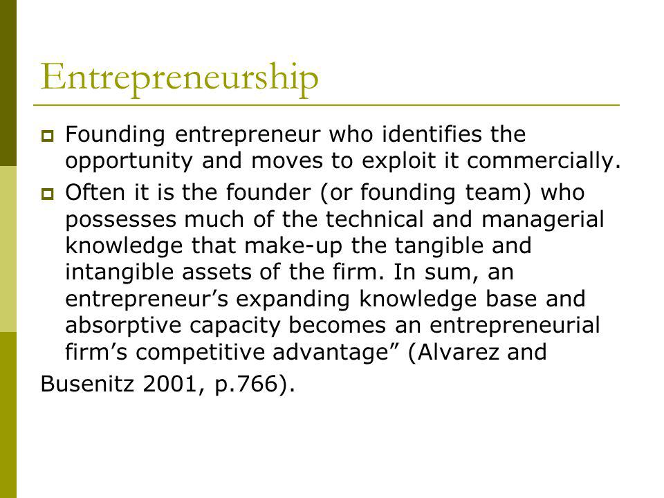 Entrepreneurship Founding entrepreneur who identifies the opportunity and moves to exploit it commercially.