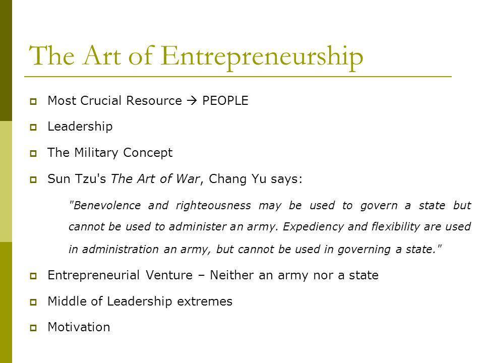 The Art of Entrepreneurship Most Crucial Resource PEOPLE Leadership The Military Concept Sun Tzu s The Art of War, Chang Yu says: Benevolence and righteousness may be used to govern a state but cannot be used to administer an army.