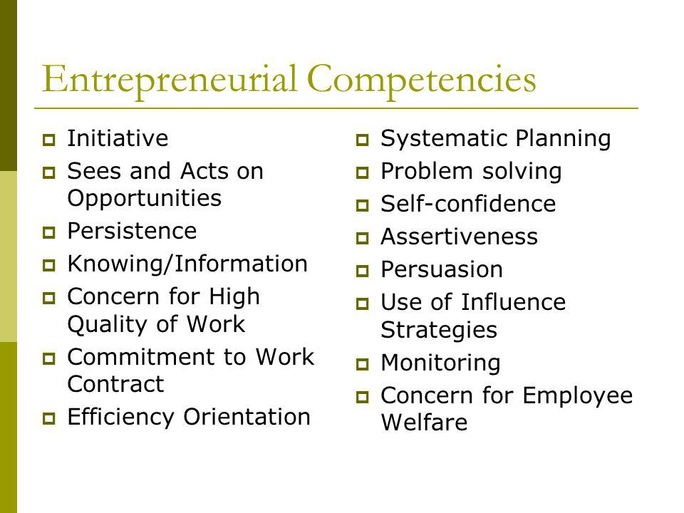 Entrepreneurial Competencies Initiative Sees and Acts on Opportunities Persistence Knowing/Information Concern for High Quality of Work Commitment to Work Contract Efficiency Orientation Systematic Planning Problem solving Self-confidence Assertiveness Persuasion Use of Influence Strategies Monitoring Concern for Employee Welfare