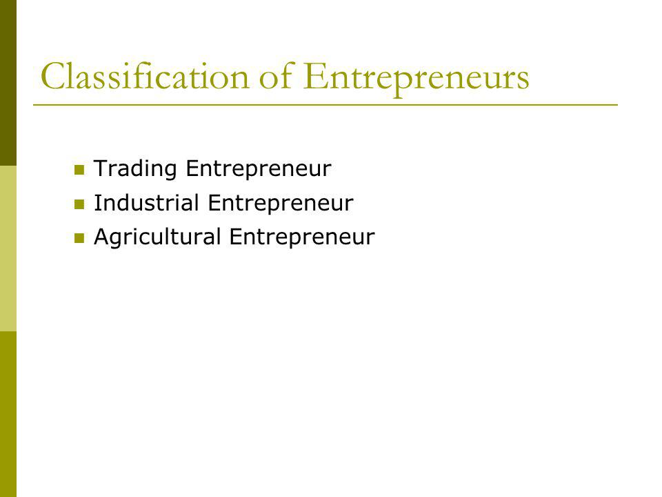 Classification of Entrepreneurs Trading Entrepreneur Industrial Entrepreneur Agricultural Entrepreneur