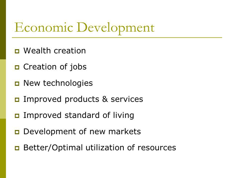 Economic Development Wealth creation Creation of jobs New technologies Improved products & services Improved standard of living Development of new markets Better/Optimal utilization of resources