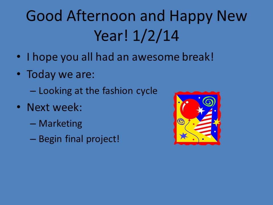 Good Afternoon and Happy New Year.1/2/14 I hope you all had an awesome break.