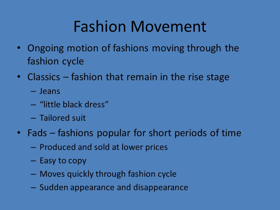 Fashion Movement Ongoing motion of fashions moving through the fashion cycle Classics – fashion that remain in the rise stage – Jeans – little black dress – Tailored suit Fads – fashions popular for short periods of time – Produced and sold at lower prices – Easy to copy – Moves quickly through fashion cycle – Sudden appearance and disappearance