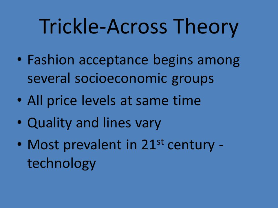 Trickle-Across Theory Fashion acceptance begins among several socioeconomic groups All price levels at same time Quality and lines vary Most prevalent in 21 st century - technology