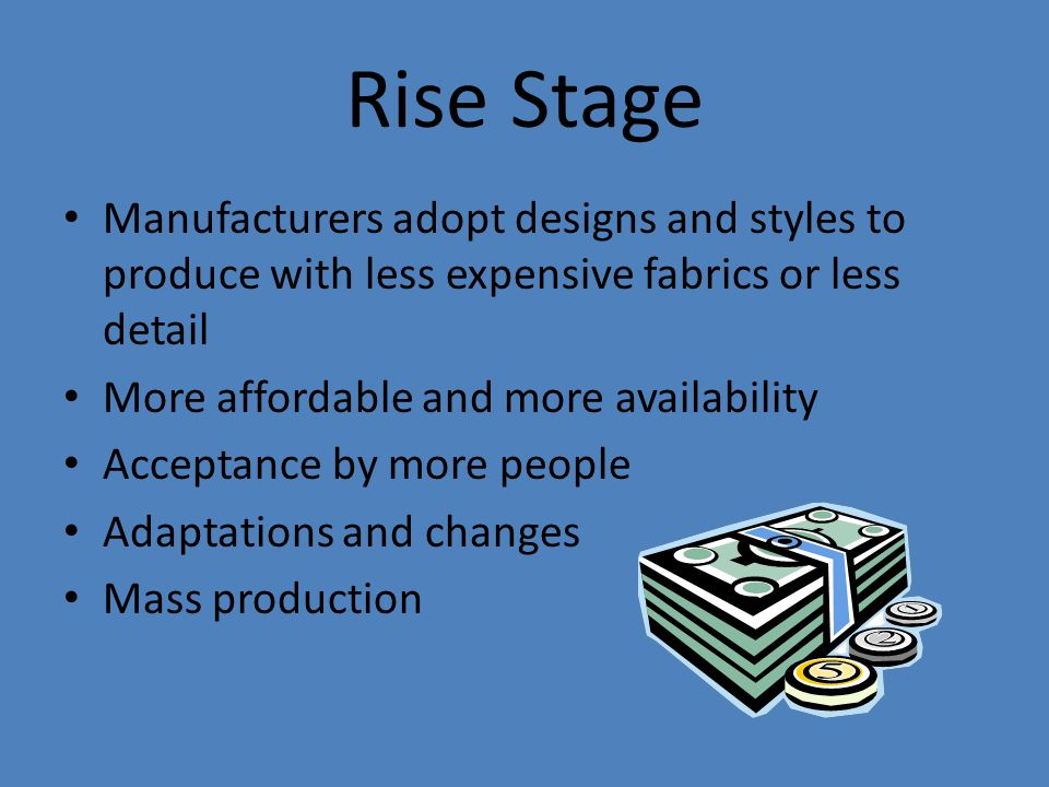 Rise Stage Manufacturers adopt designs and styles to produce with less expensive fabrics or less detail More affordable and more availability Acceptance by more people Adaptations and changes Mass production