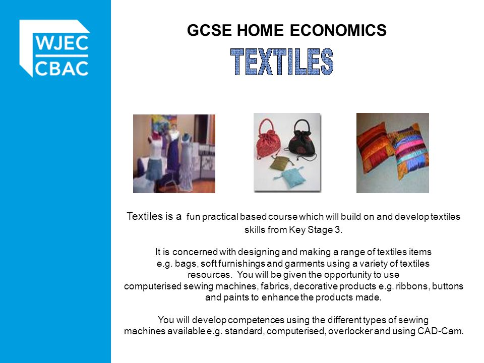 GCSE HOME ECONOMICS Textiles is a fun practical based course which will build on and develop textiles skills from Key Stage 3.