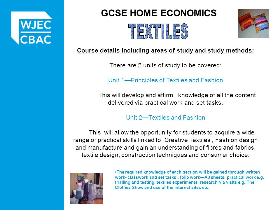 GCSE HOME ECONOMICS Course details including areas of study and study methods: There are 2 units of study to be covered: Unit 1Principles of Textiles and Fashion This will develop and affirm knowledge of all the content delivered via practical work and set tasks.