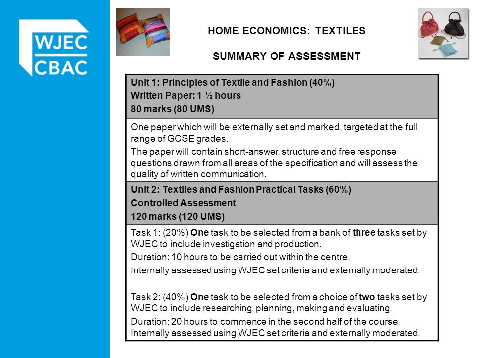 HOME ECONOMICS: TEXTILES SUMMARY OF ASSESSMENT Unit 1: Principles of Textile and Fashion (40%) Written Paper: 1 ½ hours 80 marks (80 UMS) One paper which will be externally set and marked, targeted at the full range of GCSE grades.