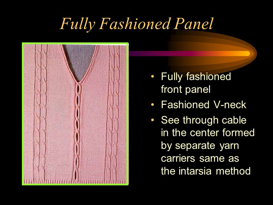 Fully Fashioned Panel Fully fashioned front panel Fashioned V-neck See through cable in the center formed by separate yarn carriers same as the intars