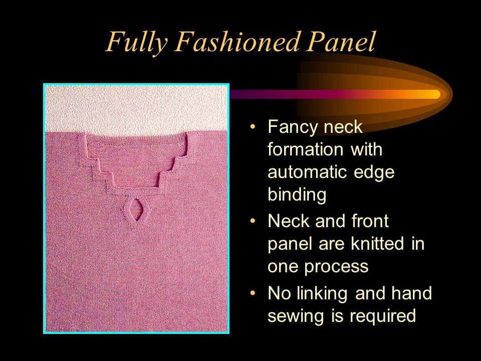 Fully Fashioned Panel Fancy neck formation with automatic edge binding Neck and front panel are knitted in one process No linking and hand sewing is r