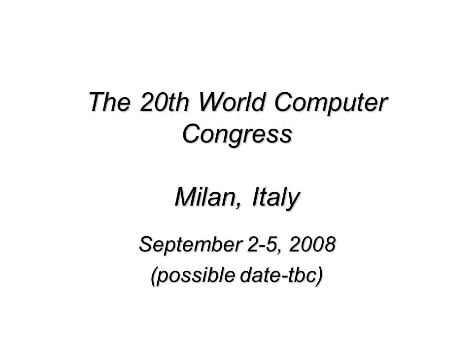 The 20th World Computer Congress Milan, Italy September 2-5, 2008 (possible date-tbc)