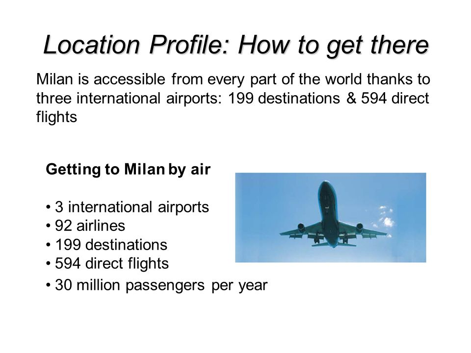 Location Profile: How to get there Getting to Milan by air 3 international airports 92 airlines 199 destinations 594 direct flights 30 million passengers per year Milan is accessible from every part of the world thanks to three international airports: 199 destinations & 594 direct flights