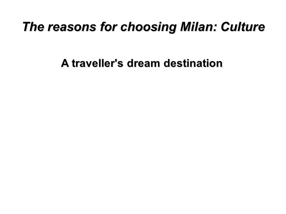 The reasons for choosing Milan: Culture Of all the countries in the world, there is none more magical than Italy.