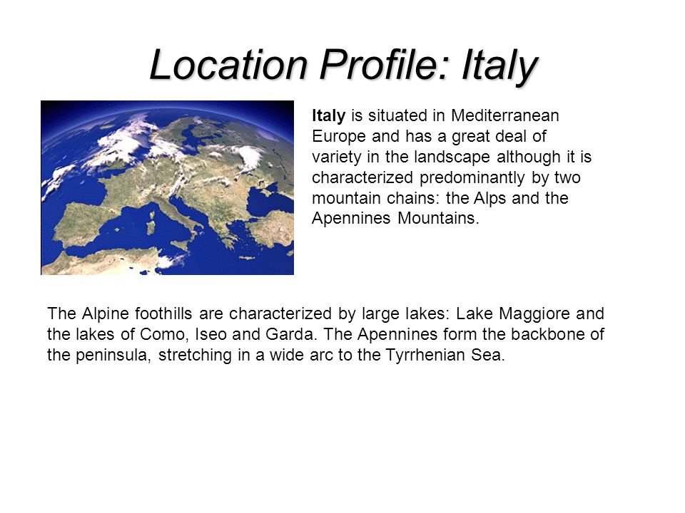 Location Profile: Italy Italy is situated in Mediterranean Europe and has a great deal of variety in the landscape although it is characterized predominantly by two mountain chains: the Alps and the Apennines Mountains.