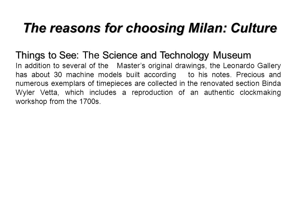 The reasons for choosing Milan: Culture Things to SeeScience and Technology Museum Things to See: The Science and Technology Museum In addition to several of the Masters original drawings, the Leonardo Gallery has about 30 machine models built according to his notes.