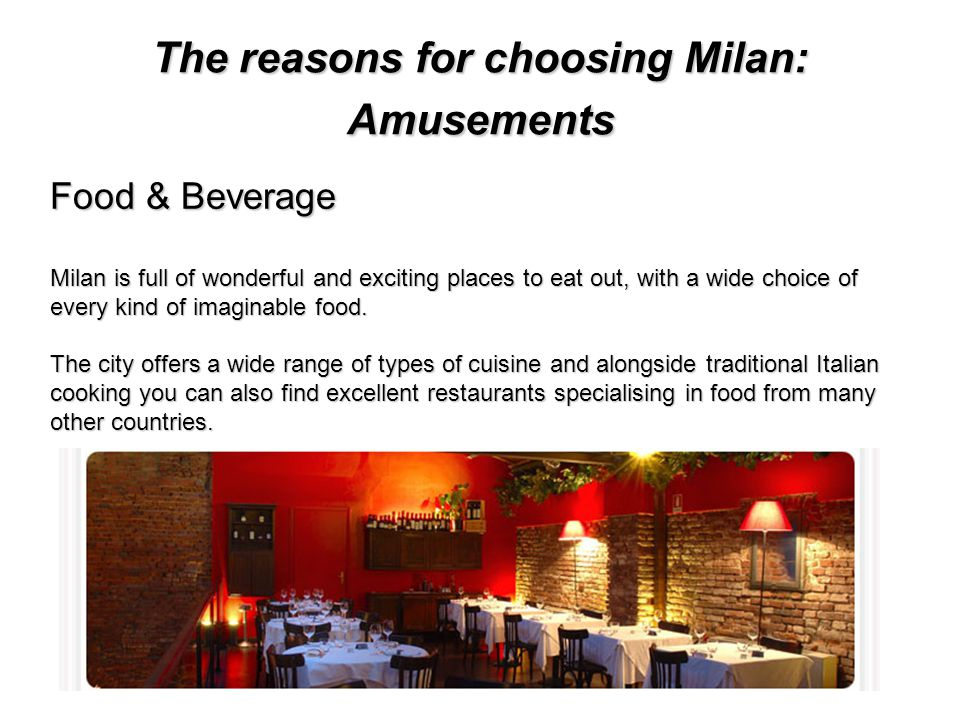 The reasons for choosing Milan: Amusements Food & Beverage Milan is full of wonderful and exciting places to eat out, with a wide choice of every kind of imaginable food.