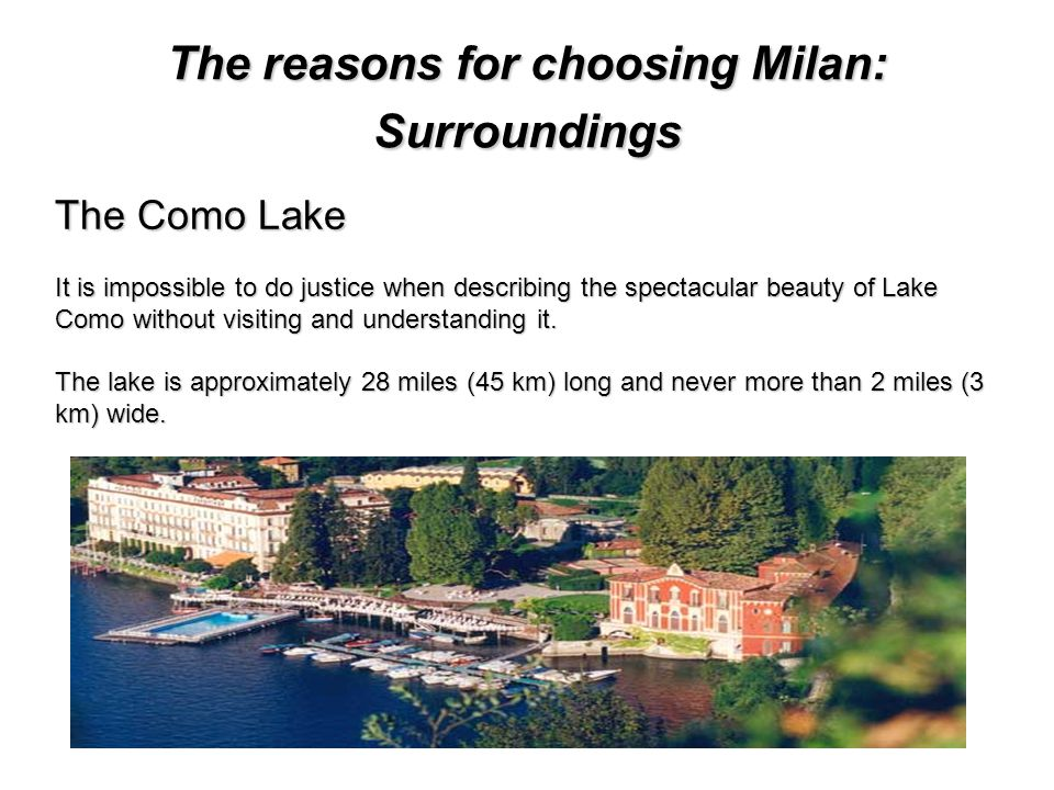 The reasons for choosing Milan: Surroundings The Como Lake It is impossible to do justice when describing the spectacular beauty of Lake Como without visiting and understanding it.