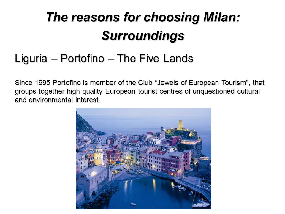 The reasons for choosing Milan: Surroundings Liguria – Portofino – The Five Lands Since 1995 Portofino is member of the Club Jewels of European Tourism, that groups together high-quality European tourist centres of unquestioned cultural and environmental interest.