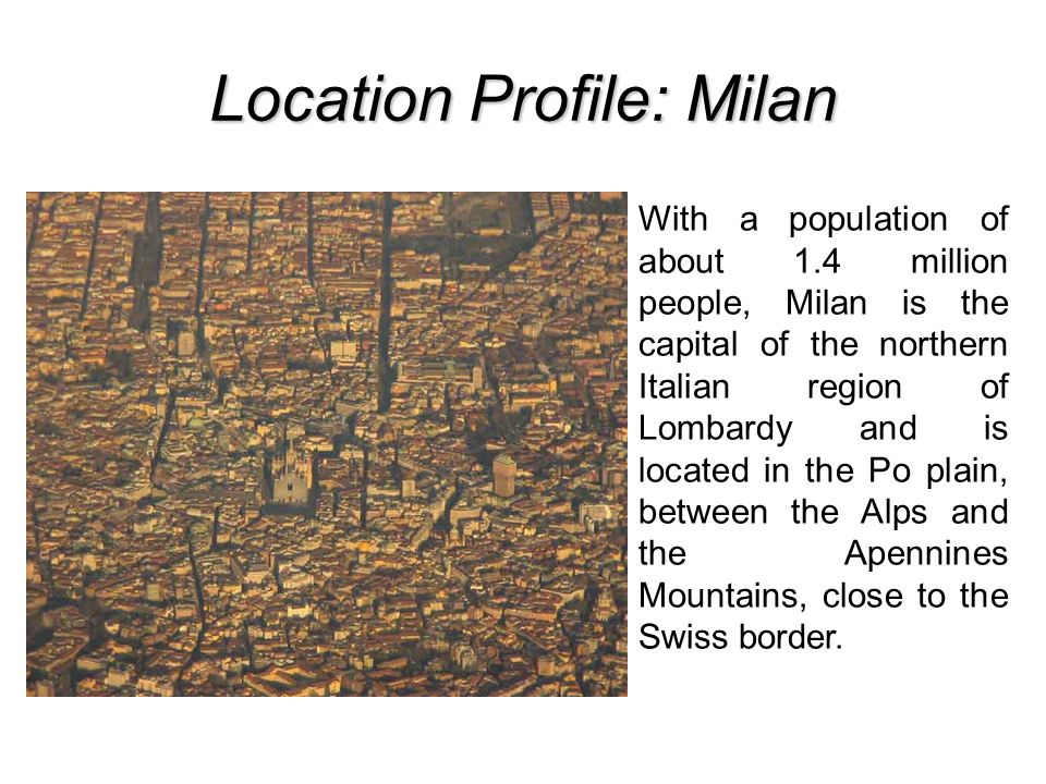 Location Profile: Milan With a population of about 1.4 million people, Milan is the capital of the northern Italian region of Lombardy and is located in the Po plain, between the Alps and the Apennines Mountains, close to the Swiss border.