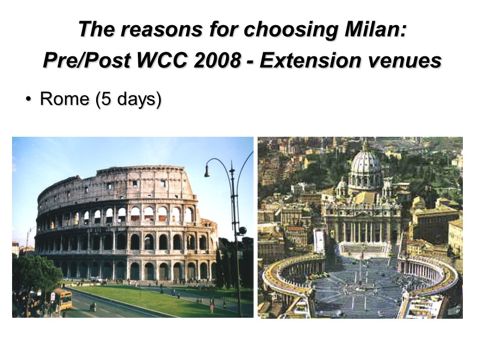The reasons for choosing Milan: Pre/Post WCC Extension venues Rome (5 days)Rome (5 days)