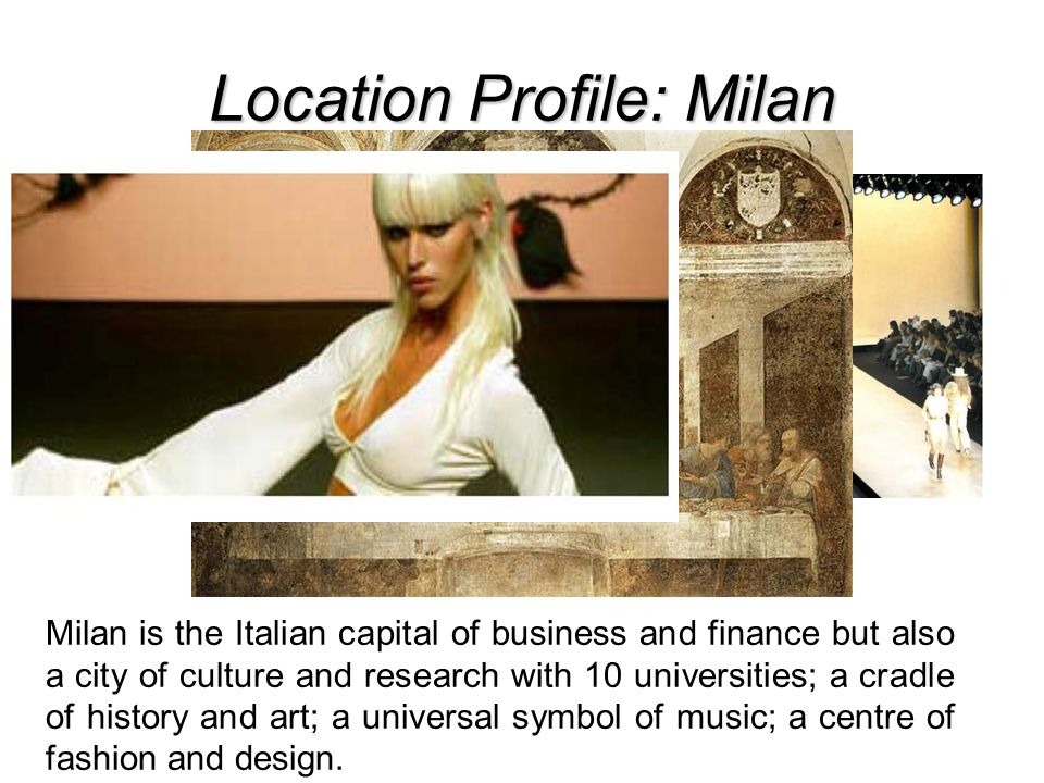 Location Profile: Milan Milan is the Italian capital of business and finance but also a city of culture and research with 10 universities; a cradle of history and art; a universal symbol of music; a centre of fashion and design.