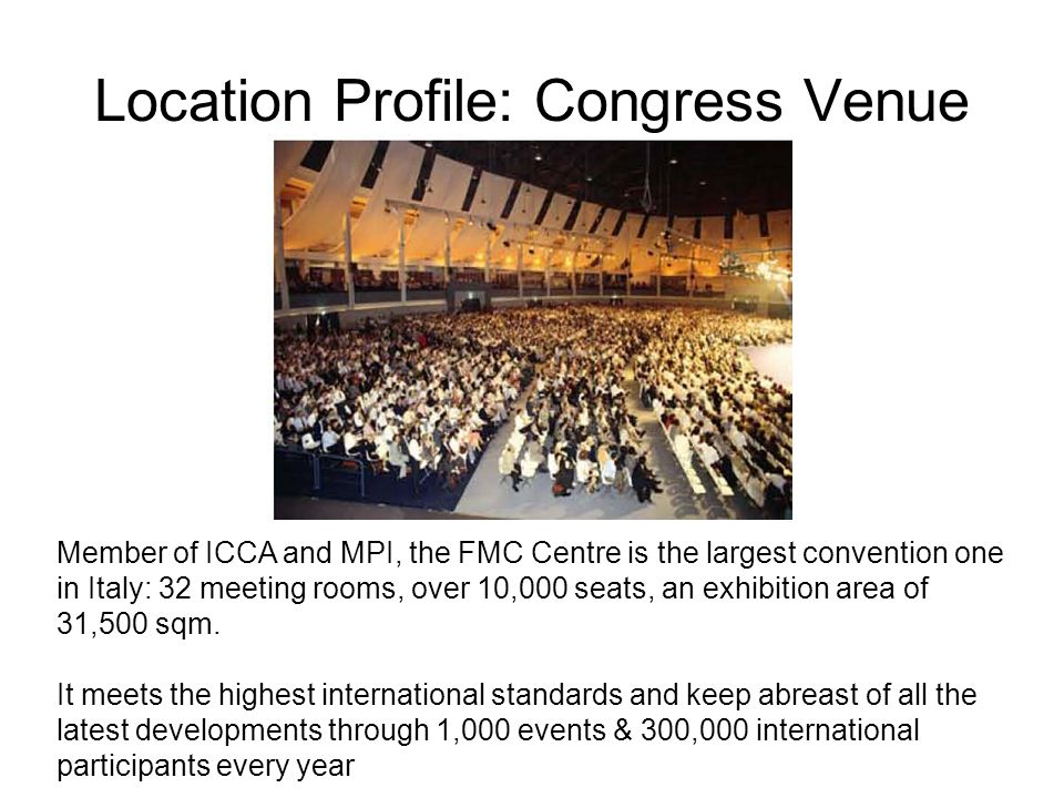 Location Profile: Congress Venue Member of ICCA and MPI, the FMC Centre is the largest convention one in Italy: 32 meeting rooms, over 10,000 seats, an exhibition area of 31,500 sqm.