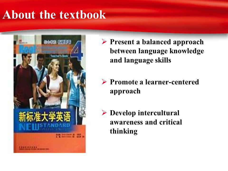 About the textbook Present a balanced approach between language knowledge and language skills Promote a learner-centered approach Develop intercultural awareness and critical thinking