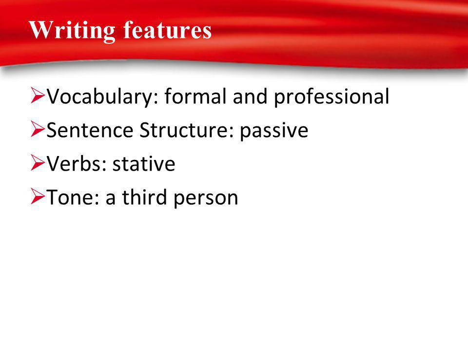Writing features Vocabulary: formal and professional Sentence Structure: passive Verbs: stative Tone: a third person