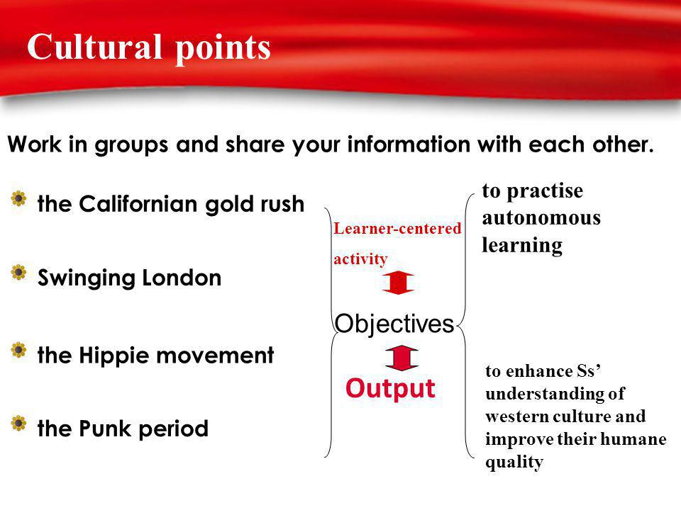 Cultural points Swinging London the Punk period the Hippie movement the Californian gold rush Work in groups and share your information with each other.