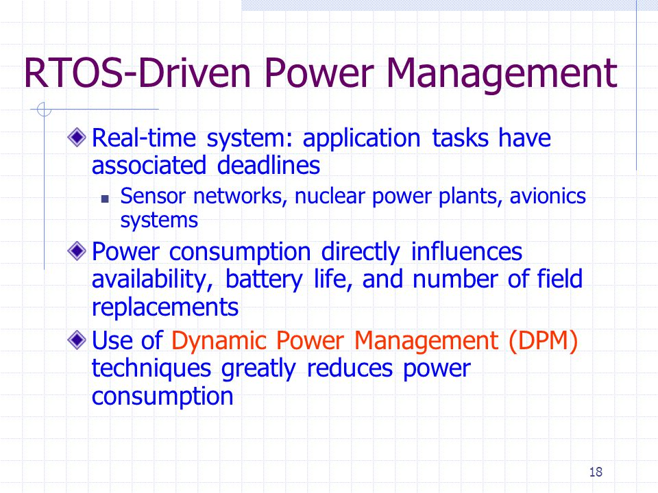 18 RTOS-Driven Power Management Real-time system: application tasks have associated deadlines Sensor networks, nuclear power plants, avionics systems